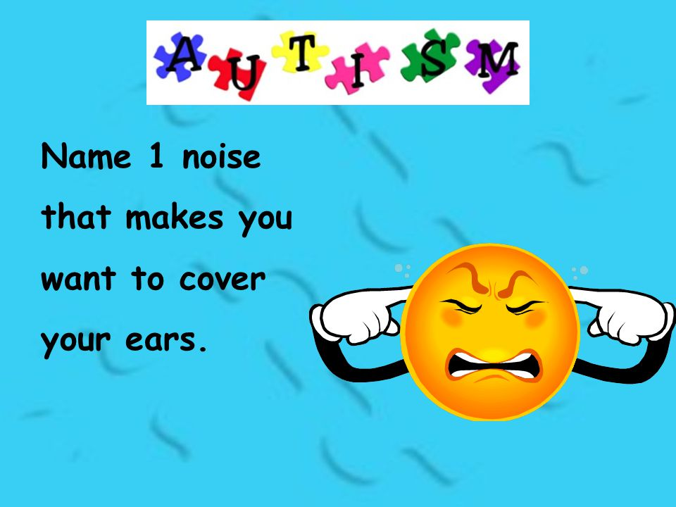 Name 1 noise that makes you want to cover your ears.