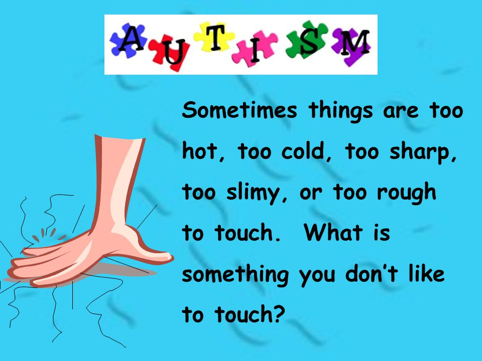 Sometimes things are too hot, too cold, too sharp, too slimy, or too rough to touch. What is something you don't like to touch?