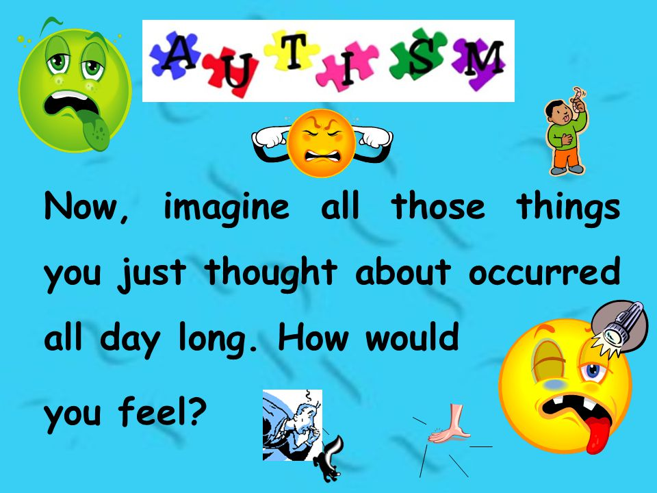 Now, imagine all those things you just thought about occurred all day long. How would you feel