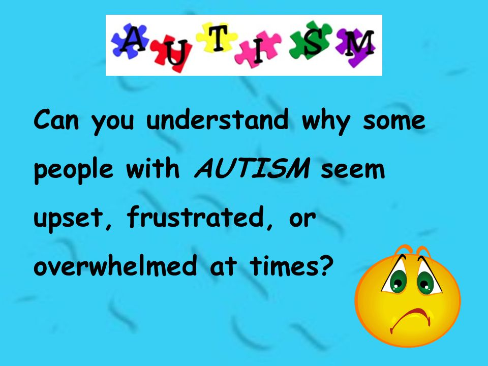 Can you understand why some people with AUTISM seem upset, frustrated, or overwhelmed at times