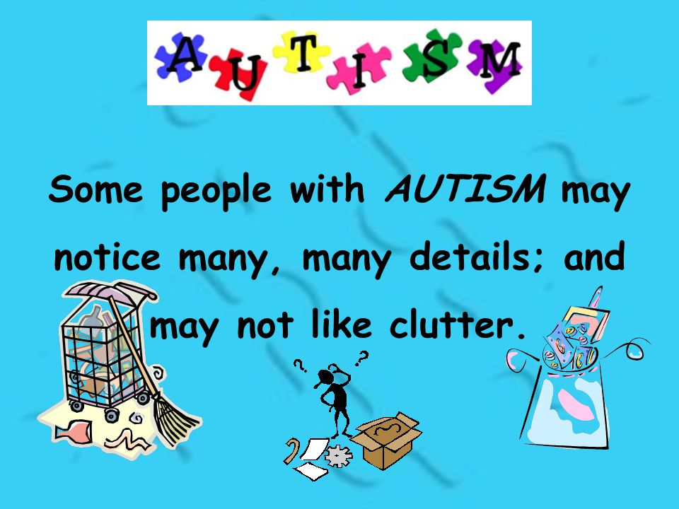 Some people with AUTISM may notice many, many details; and may not like clutter.