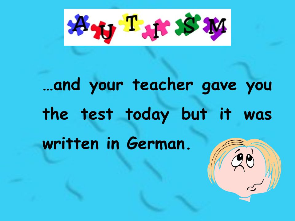 …and your teacher gave you the test today but it was written in German.