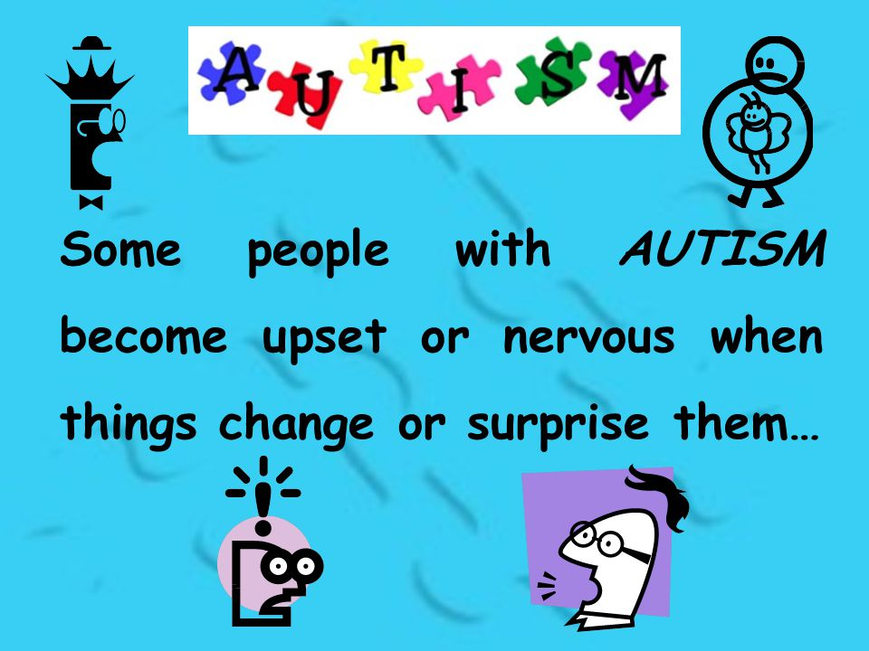 Some people with AUTISM become upset or nervous when things change or surprise them…