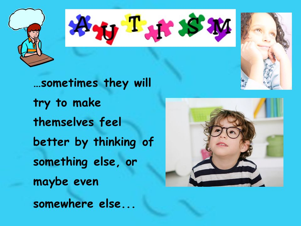 …sometimes they will try to make themselves feel better by thinking of something else, or maybe even somewhere else...