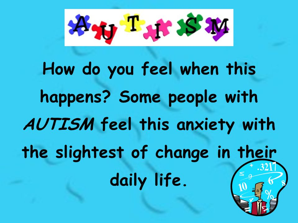 How do you feel when this happens? Some people with AUTISM feel this anxiety with the slightest of change in their daily life.