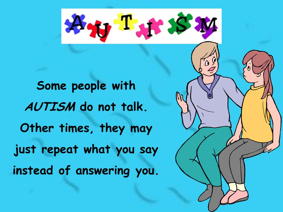 Some people with AUTISM do not talk. Other times, they may just repeat what you say instead of answering you.