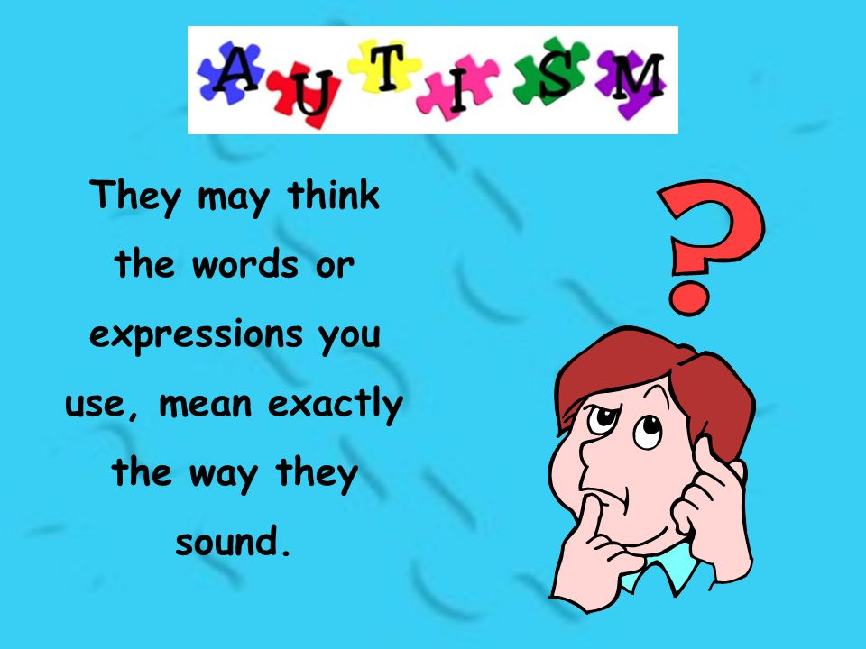 They may think the words or expressions you use, mean exactly the way they sound.
