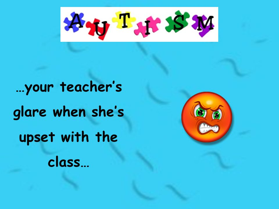 …your teacher's glare when she's upset with the class…