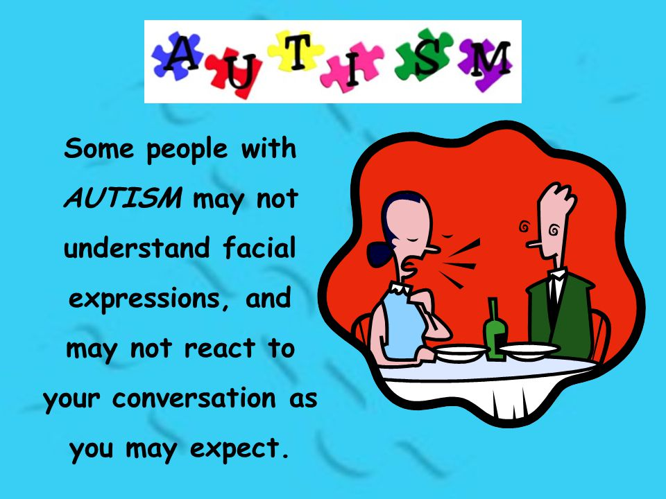 Some people with AUTISM may not understand facial expressions, and may not react to your conversation as you may expect.