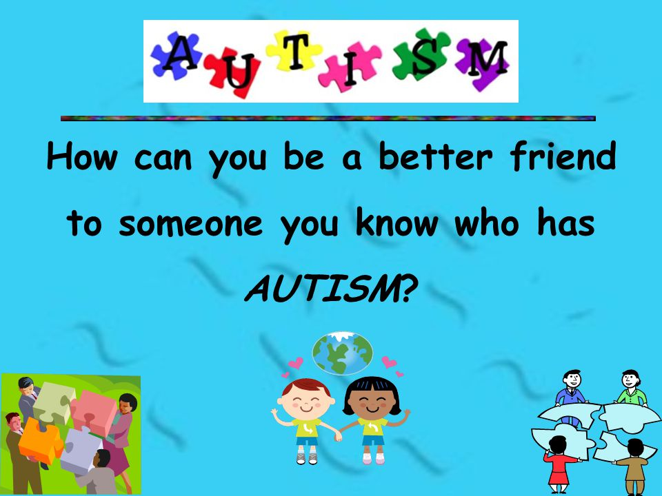 How can you be a better friend to someone you know who has AUTISM