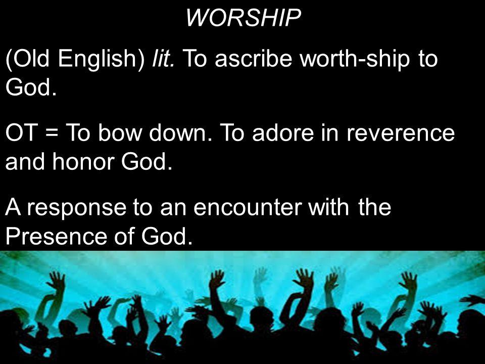 WORSHIP (Old English) lit. To ascribe worth-ship to God.