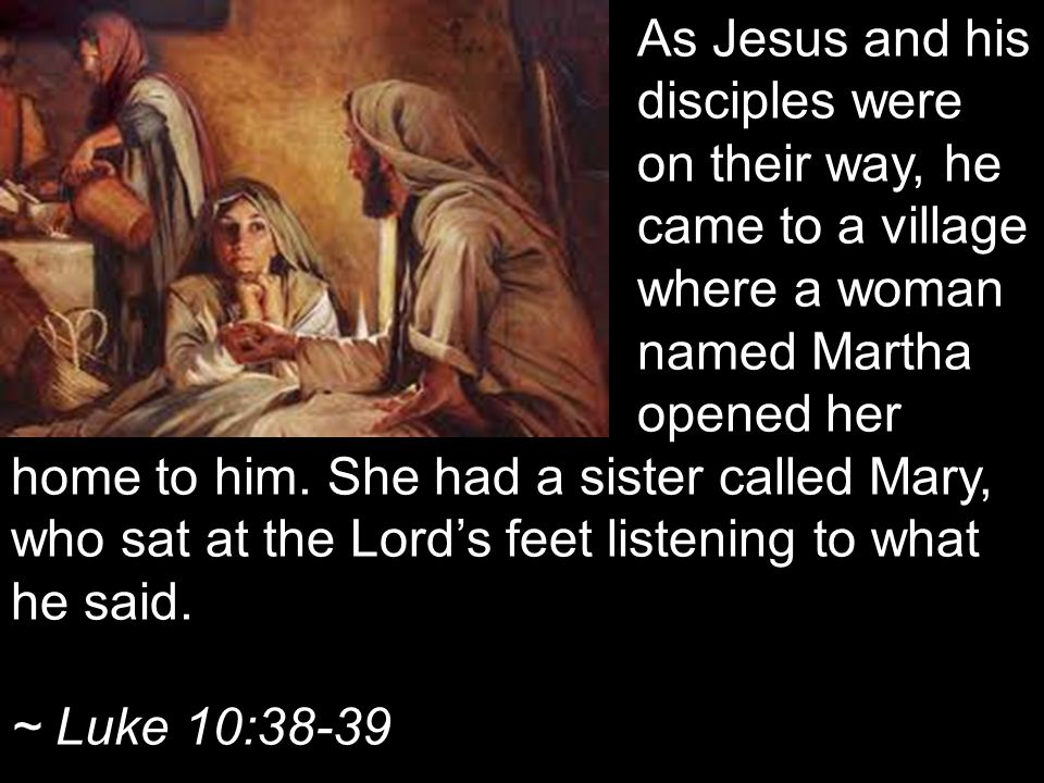 As Jesus and his disciples were on their way, he came to a village where a woman named Martha opened her home to him.