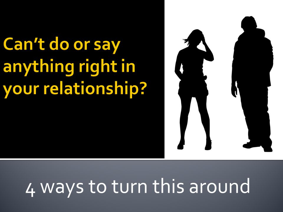 Can't do/say anything rightGetting nothing from relationshipTrust?????