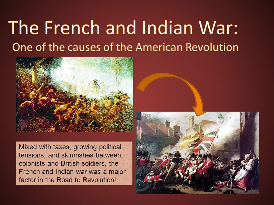 Mixed with taxes, growing political tensions, and skirmishes between colonists and British soldiers, the French and Indian war was a major factor in t