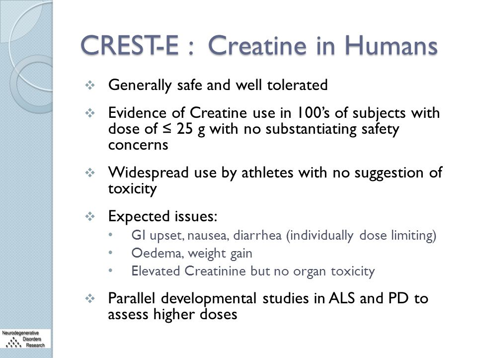 CREST-E : Creatine in Humans  Generally safe and well tolerated  Evidence of Creatine use in 100's of subjects with dose of ≤ 25 g with no substanti