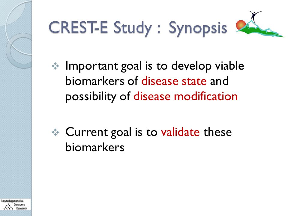 CREST-E Study : Synopsis  Important goal is to develop viable biomarkers of disease state and possibility of disease modification  Current goal is t