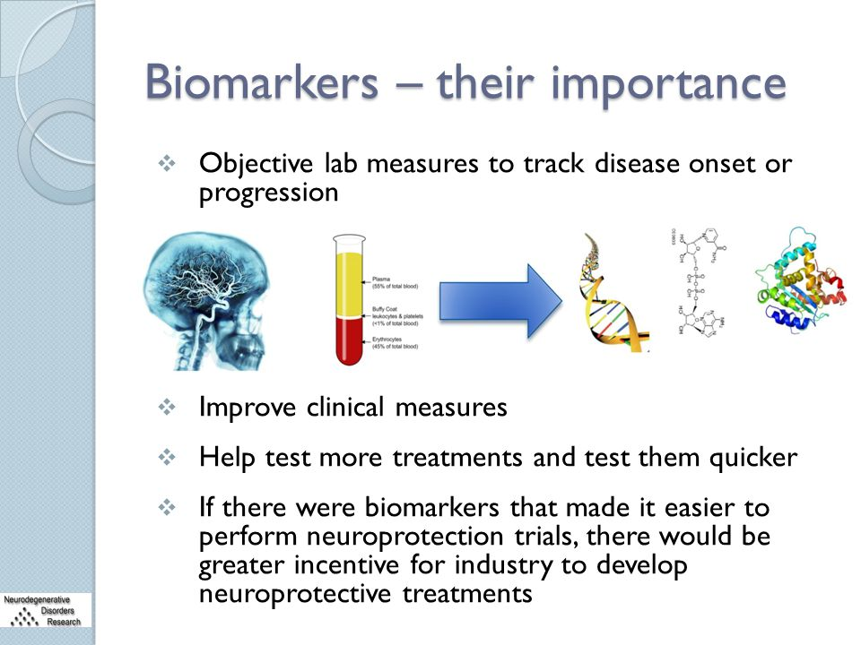 Biomarkers – their importance  Objective lab measures to track disease onset or progression  Improve clinical measures  Help test more treatments a