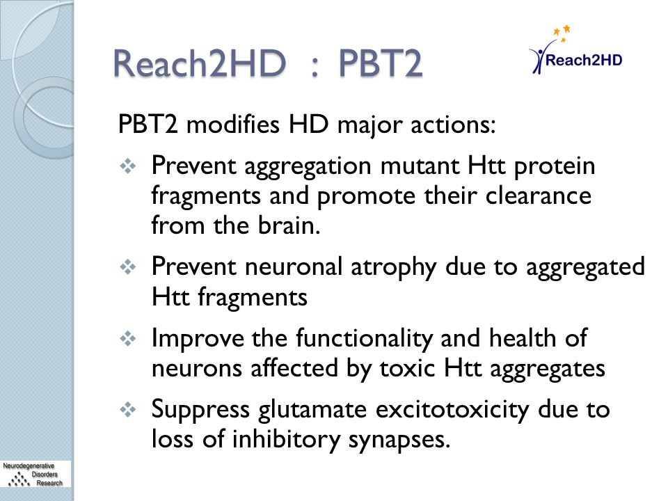 Reach2HD : PBT2 PBT2 modifies HD major actions:  Prevent aggregation mutant Htt protein fragments and promote their clearance from the brain.  Preve
