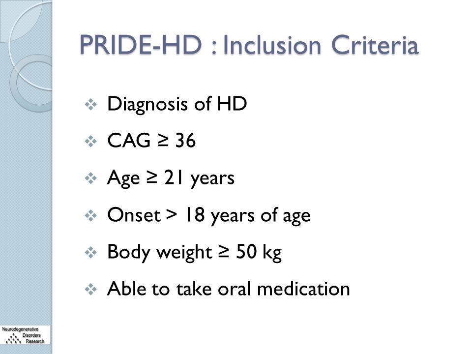 PRIDE-HD : Inclusion Criteria  Diagnosis of HD  CAG ≥ 36  Age ≥ 21 years  Onset > 18 years of age  Body weight ≥ 50 kg  Able to take oral medica
