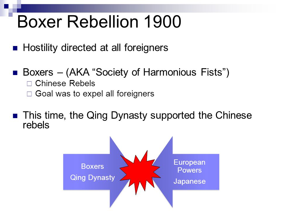 Boxer Rebellion 1900 Hostility directed at all foreigners Boxers – (AKA Society of Harmonious Fists )  Chinese Rebels  Goal was to expel all foreigners This time, the Qing Dynasty supported the Chinese rebels Boxers Qing Dynasty European Powers Japanese