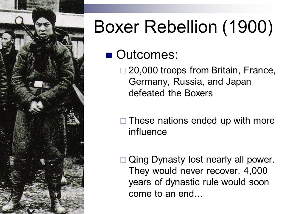 Boxer Rebellion (1900) Outcomes:  20,000 troops from Britain, France, Germany, Russia, and Japan defeated the Boxers  These nations ended up with more influence  Qing Dynasty lost nearly all power.
