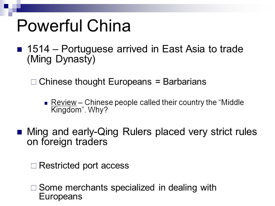 Powerful China 1514 – Portuguese arrived in East Asia to trade (Ming Dynasty)  Chinese thought Europeans = Barbarians Review – Chinese people called their country the Middle Kingdom .