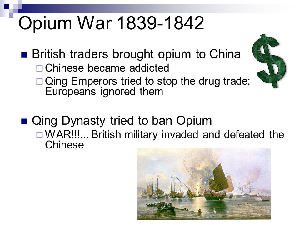Opium War 1839-1842 British traders brought opium to China  Chinese became addicted  Qing Emperors tried to stop the drug trade; Europeans ignored them Qing Dynasty tried to ban Opium  WAR!!!...