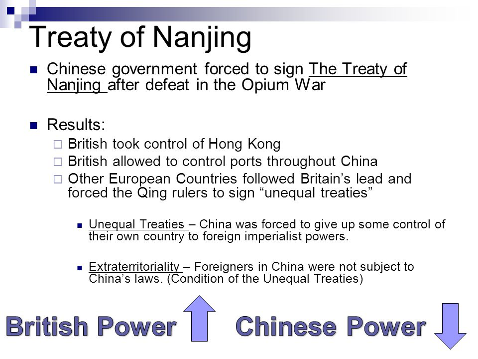 Treaty of Nanjing Chinese government forced to sign The Treaty of Nanjing after defeat in the Opium War Results:  British took control of Hong Kong  British allowed to control ports throughout China  Other European Countries followed Britain's lead and forced the Qing rulers to sign unequal treaties Unequal Treaties – China was forced to give up some control of their own country to foreign imperialist powers.
