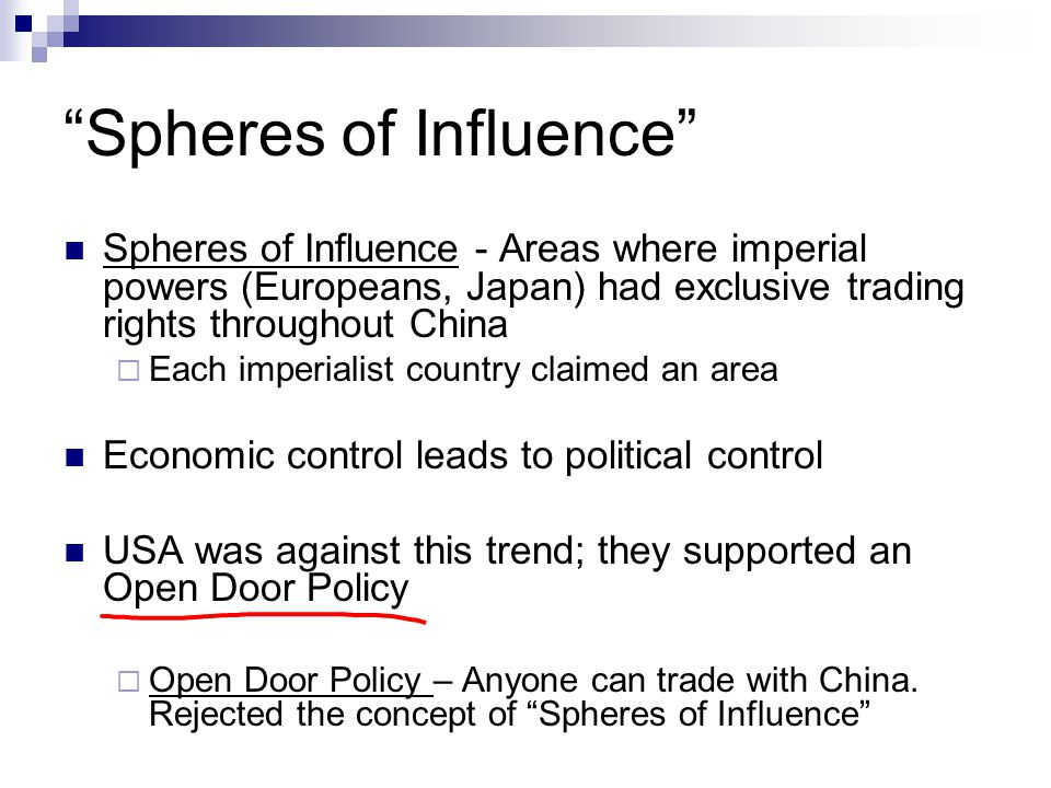 Spheres of Influence Spheres of Influence - Areas where imperial powers (Europeans, Japan) had exclusive trading rights throughout China  Each imperialist country claimed an area Economic control leads to political control USA was against this trend; they supported an Open Door Policy  Open Door Policy – Anyone can trade with China.