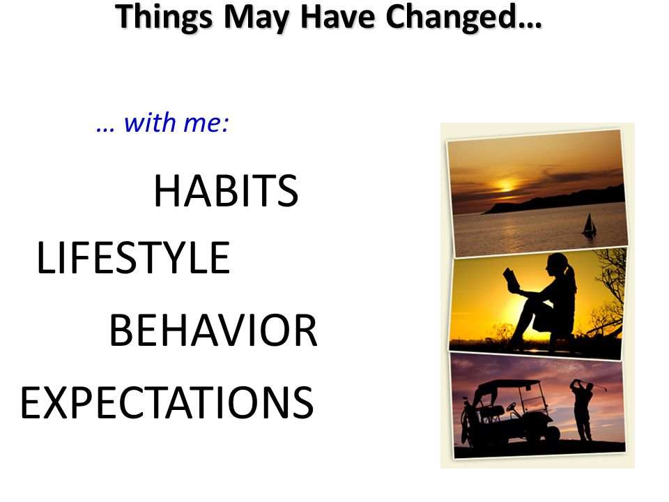 … with me: LIFESTYLE HABITS EXPECTATIONS BEHAVIOR Things May Have Changed…