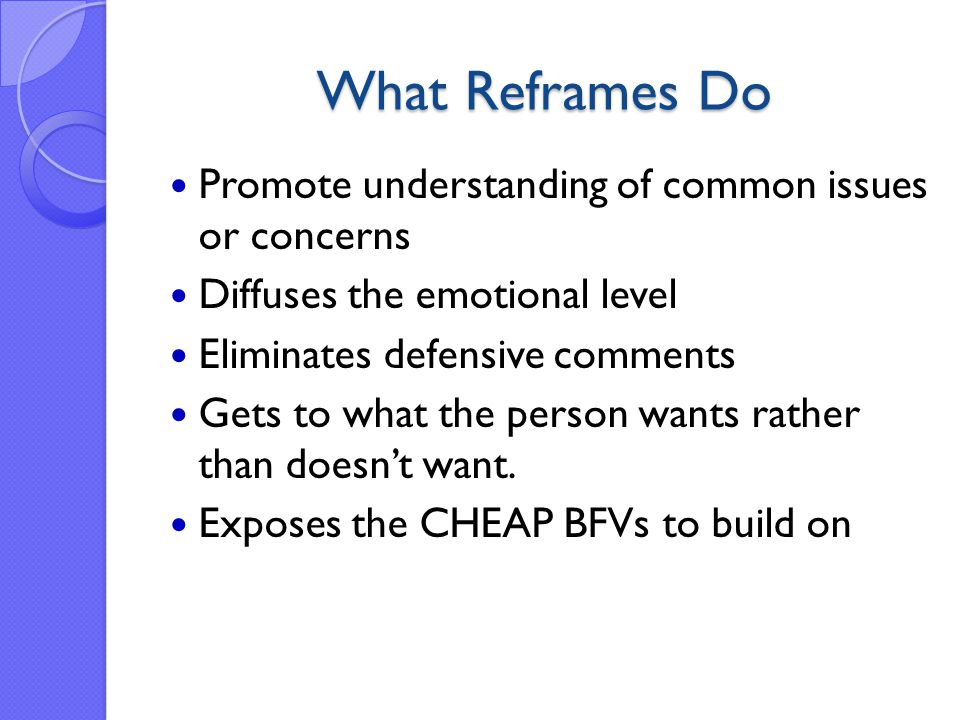 What Reframes Do Promote understanding of common issues or concerns Diffuses the emotional level Eliminates defensive comments Gets to what the person wants rather than doesn't want.