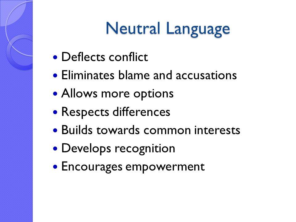 Neutral Language Deflects conflict Eliminates blame and accusations Allows more options Respects differences Builds towards common interests Develops recognition Encourages empowerment