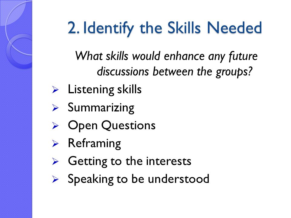 2. Identify the Skills Needed What skills would enhance any future discussions between the groups.