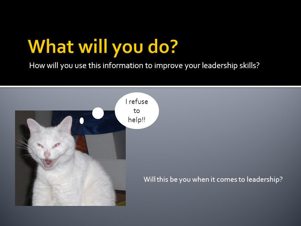 How will you use this information to improve your leadership skills.