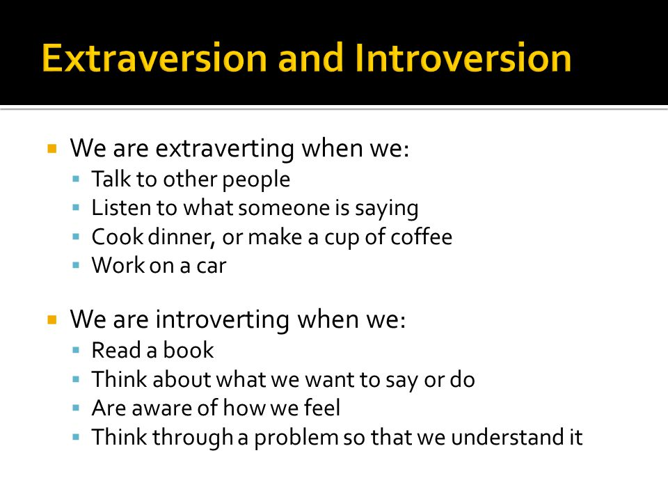  We are extraverting when we:  Talk to other people  Listen to what someone is saying  Cook dinner, or make a cup of coffee  Work on a car  We are introverting when we:  Read a book  Think about what we want to say or do  Are aware of how we feel  Think through a problem so that we understand it