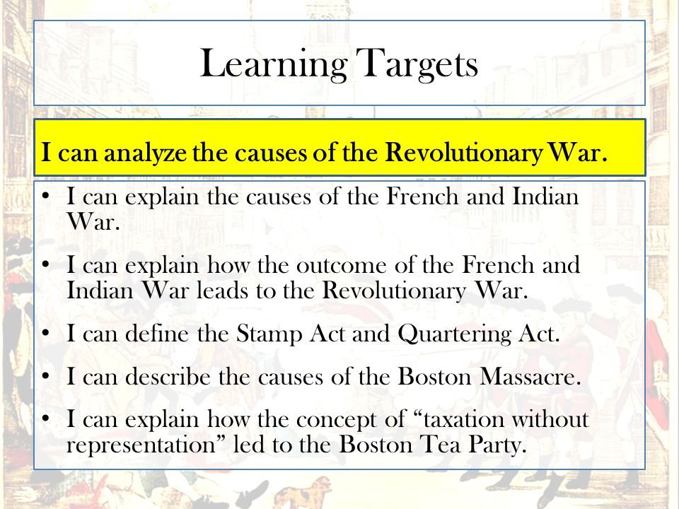 Learning Targets I can analyze the causes of the Revolutionary War. I can explain the causes of the French and Indian War. I can explain how the outco