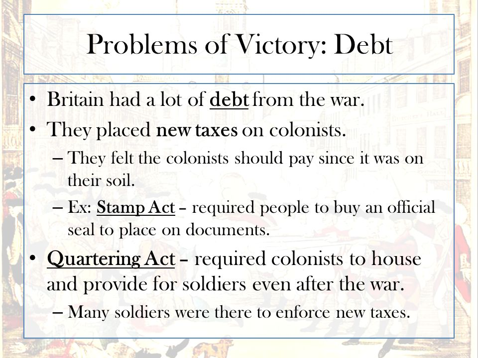 Problems of Victory: Debt Britain had a lot of debt from the war. They placed new taxes on colonists. – They felt the colonists should pay since it wa