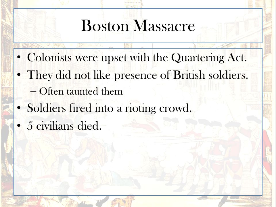 Boston Massacre Colonists were upset with the Quartering Act. They did not like presence of British soldiers. – Often taunted them Soldiers fired into