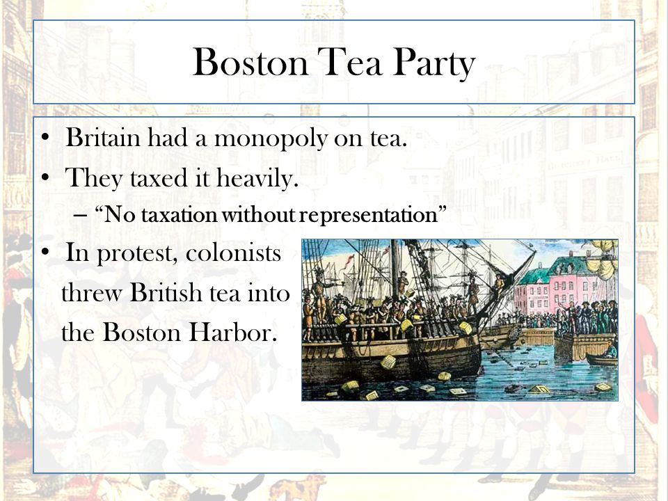 """Boston Tea Party Britain had a monopoly on tea. They taxed it heavily. – """"No taxation without representation"""" In protest, colonists threw British tea"""
