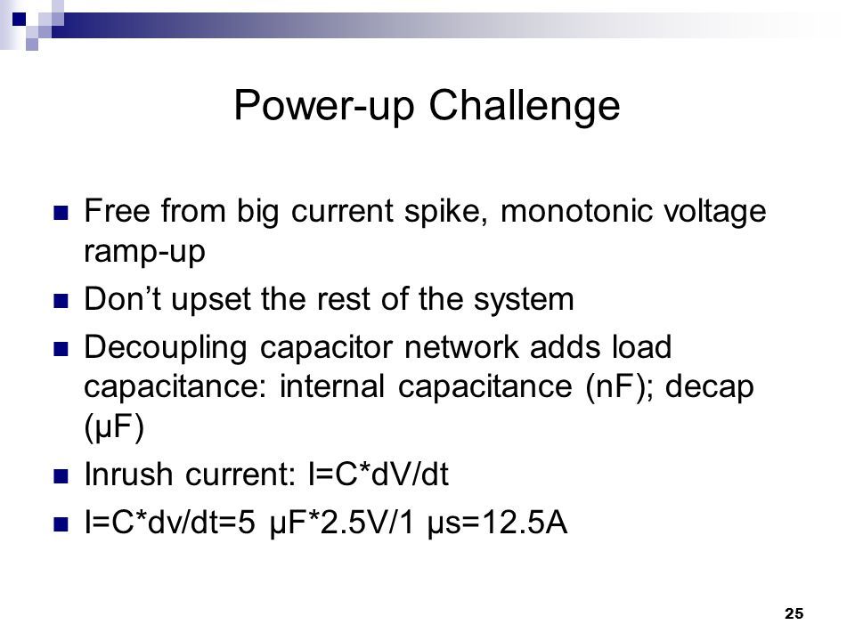 25 Power-up Challenge Free from big current spike, monotonic voltage ramp-up Don't upset the rest of the system Decoupling capacitor network adds load capacitance: internal capacitance (nF); decap (μF) Inrush current: I=C*dV/dt I=C*dv/dt=5 μF*2.5V/1 μs=12.5A