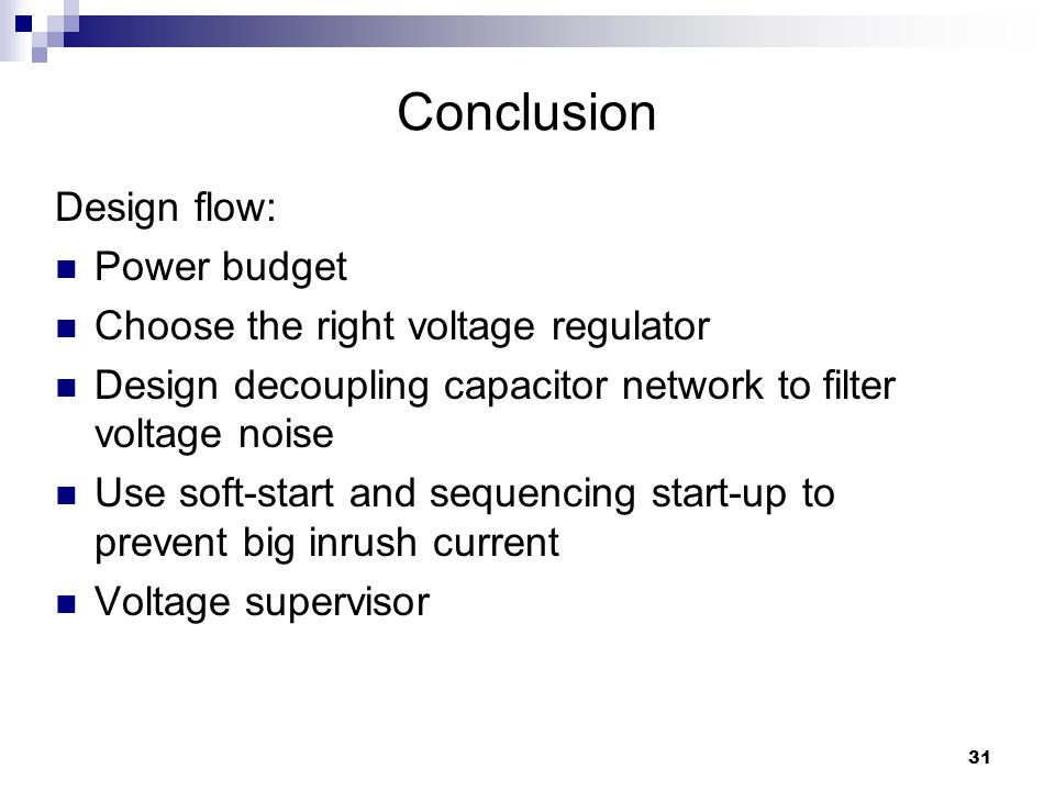 31 Conclusion Design flow: Power budget Choose the right voltage regulator Design decoupling capacitor network to filter voltage noise Use soft-start and sequencing start-up to prevent big inrush current Voltage supervisor