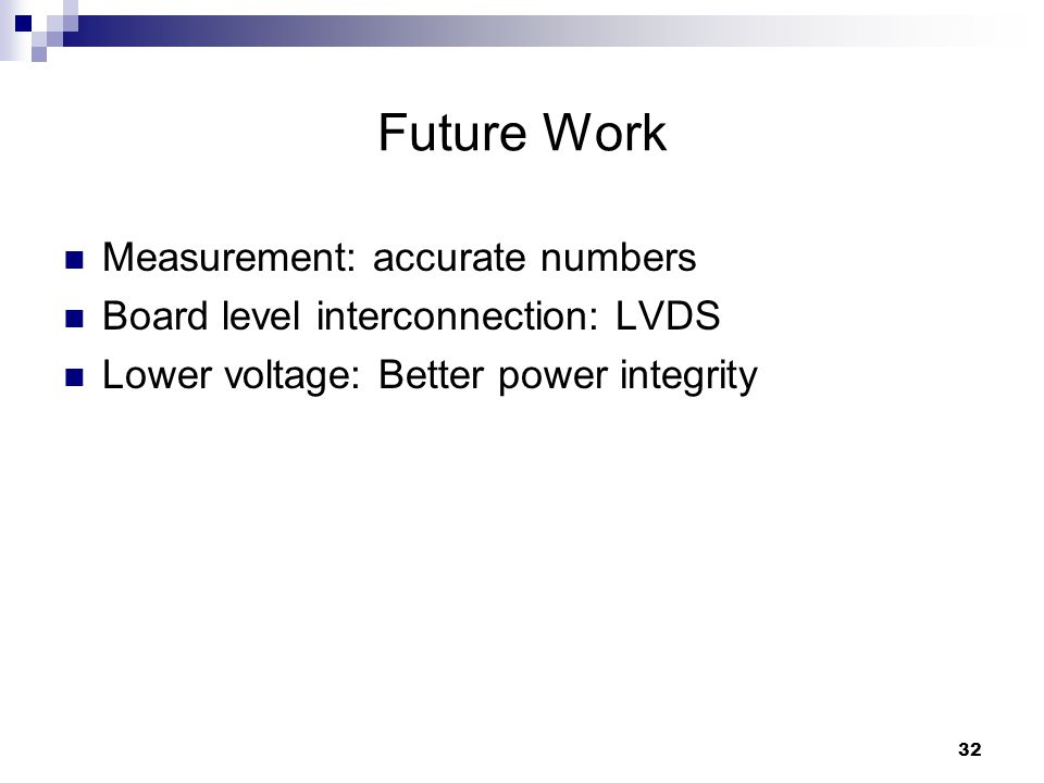 32 Future Work Measurement: accurate numbers Board level interconnection: LVDS Lower voltage: Better power integrity