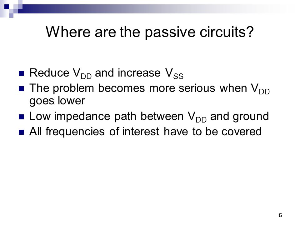 5 Reduce V DD and increase V SS The problem becomes more serious when V DD goes lower Low impedance path between V DD and ground All frequencies of interest have to be covered Where are the passive circuits?
