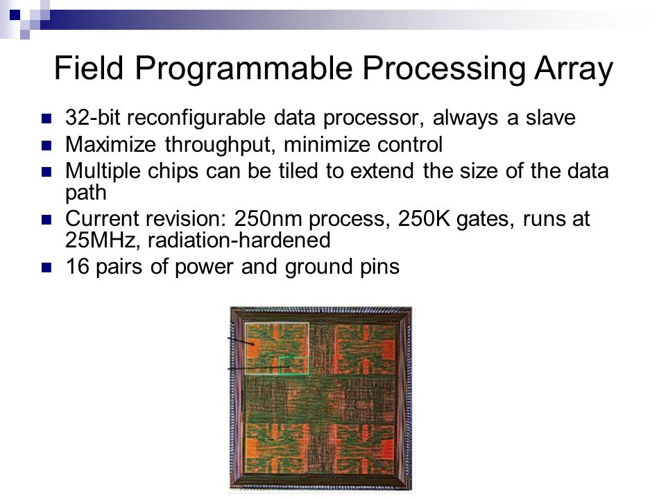 32-bit reconfigurable data processor, always a slave Maximize throughput, minimize control Multiple chips can be tiled to extend the size of the data path Current revision: 250nm process, 250K gates, runs at 25MHz, radiation-hardened 16 pairs of power and ground pins Field Programmable Processing Array