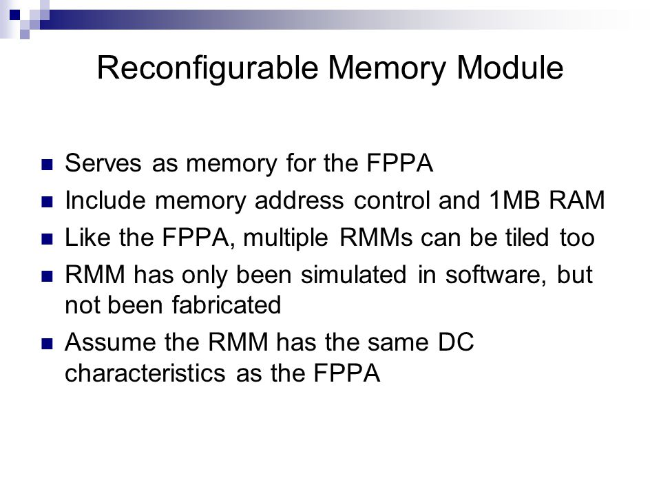 Serves as memory for the FPPA Include memory address control and 1MB RAM Like the FPPA, multiple RMMs can be tiled too RMM has only been simulated in software, but not been fabricated Assume the RMM has the same DC characteristics as the FPPA Reconfigurable Memory Module