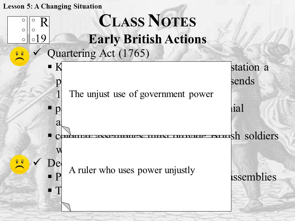 C LASS N OTES Early British Actions Quartering Act (1765)  King George convinces Parliament to station a permanent army in the colonies so he sends 10,000 more troops to the colonies  pass debt of the soldiers onto the colonial assemblies  colonial assemblies must provide British soldiers with quarters (housing) Declaratory Act (1766)  Parliament is supreme to the colonial assemblies  The PURPOSE of this.
