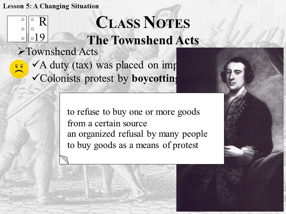  Townshend Acts A duty (tax) was placed on imports from Britain Colonists protest by boycotting British goods C LASS N OTES The Townshend Acts 19 R BOYCOTT to refuse to buy one or more goods from a certain source an organized refusal by many people to buy goods as a means of protest Lesson 5: A Changing Situation