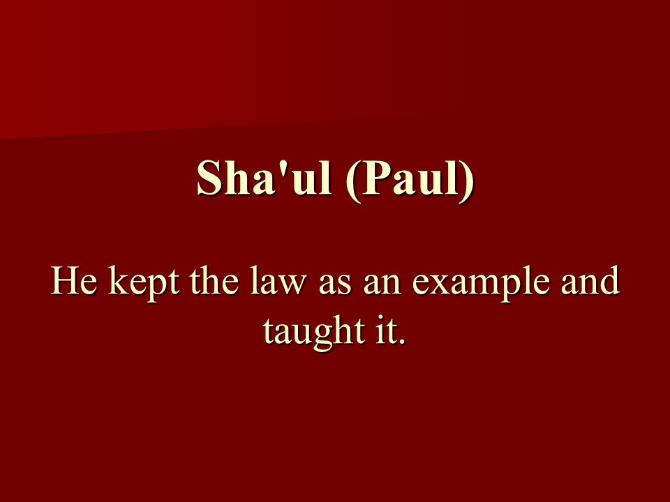 Sha ul (Paul) He kept the law as an example and taught it.