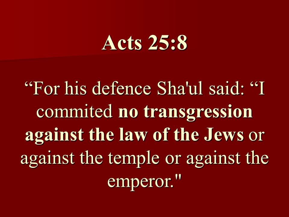 Acts 25:8 For his defence Sha ul said: I commited no transgression against the law of the Jews or against the temple or against the emperor.