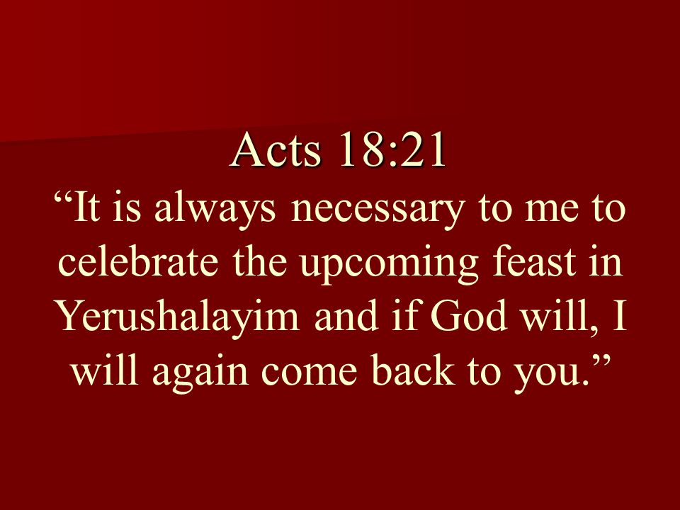 Acts 18:21 Acts 18:21 It is always necessary to me to celebrate the upcoming feast in Yerushalayim and if God will, I will again come back to you.